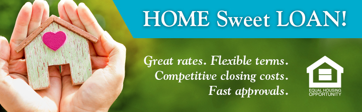 HOME Sweet LOAN! Great rates. Flexible terms. Competitive closing costs. Fast approvals.