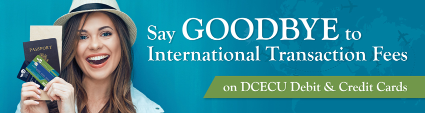 Say GOODBYE to International Transaction Fees on DCECU Debit & Credit Cards